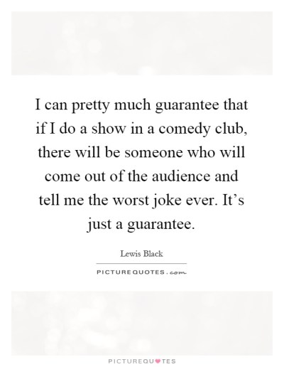 I can pretty much guarantee that if I do a show in a comedy... | Picture Quotes