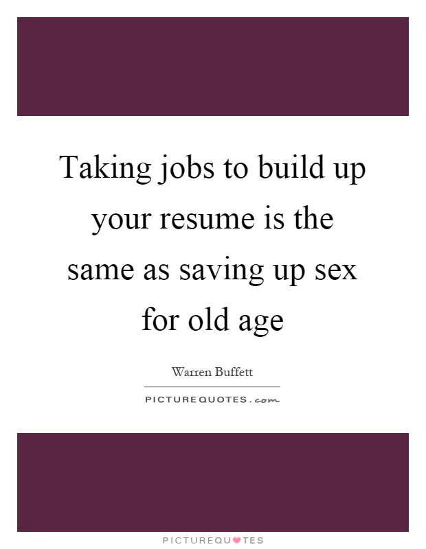 Taking jobs to build up your resume is the same as saving up sex
