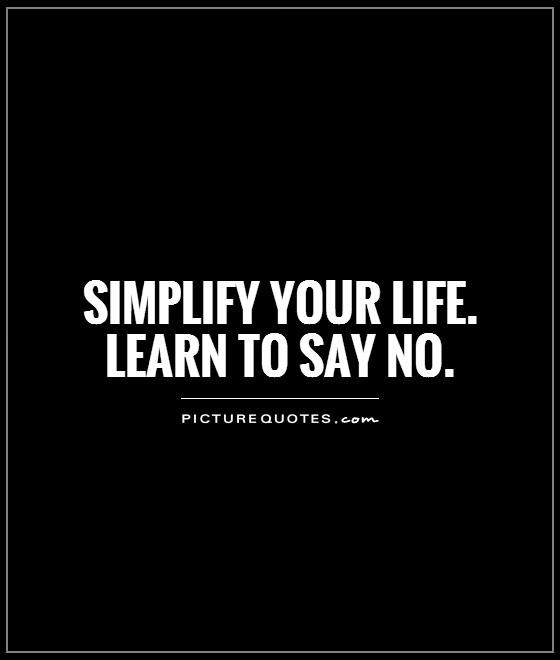 Simplify your life Learn to say no Picture Quotes - simplify quote