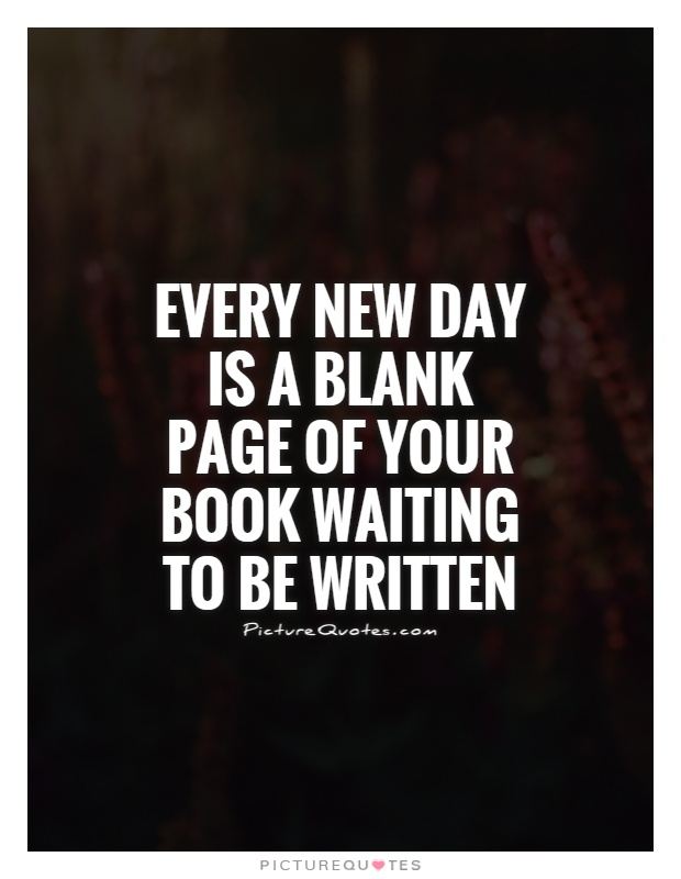 Every new day is a blank page of your book waiting to be written