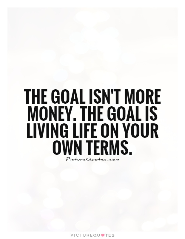 The goal isn\u0027t more money The goal is living life on your own