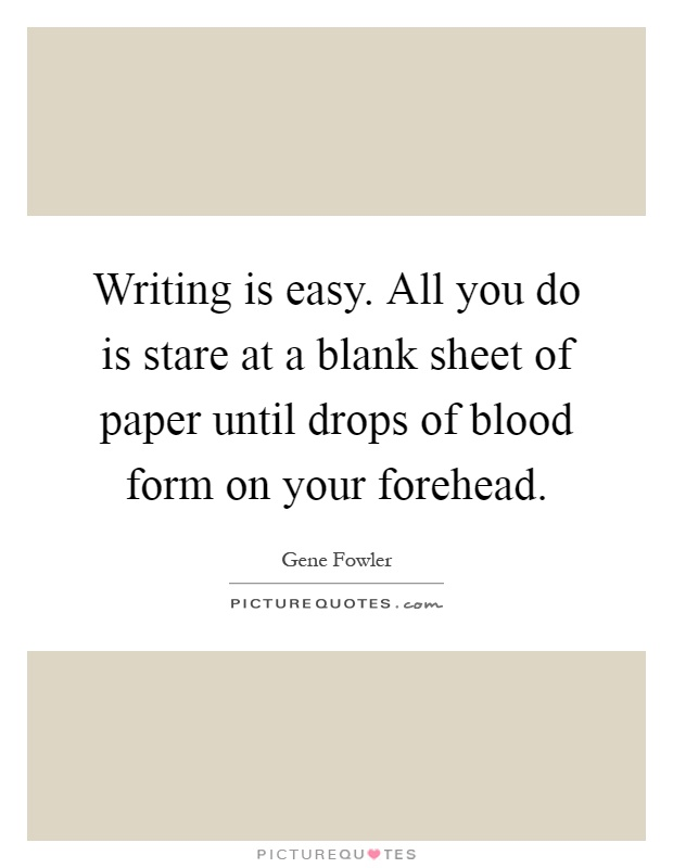 Writing is easy All you do is stare at a blank sheet of paper - blank writing sheet