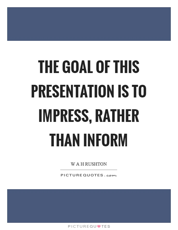 The goal of this presentation is to impress, rather than inform - quote on presentation