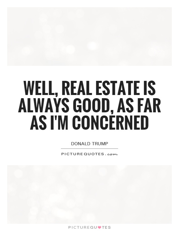 Well, real estate is always good, as far as I\u0027m concerned Picture - real estate quotation