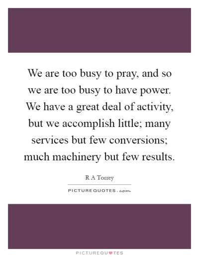 We are too busy to pray, and so we are too busy to have power.... | Picture Quotes