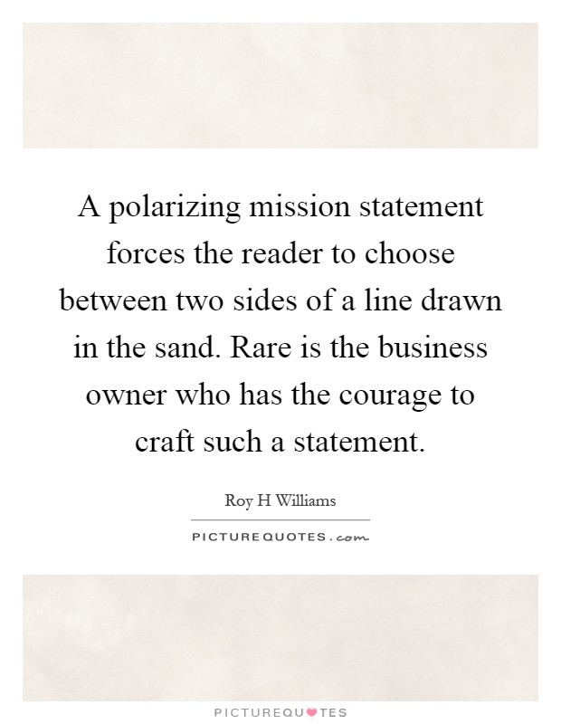 A polarizing mission statement forces the reader to choose - short mission statements