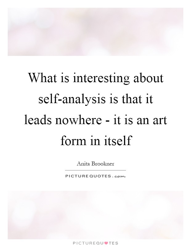 What is interesting about self-analysis is that it leads nowhere - what is an analysis