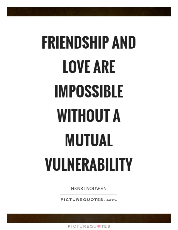Friendship and love are impossible without a mutual vulnerability