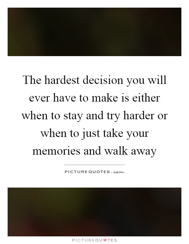 The hardest decision you will ever have to make is either when