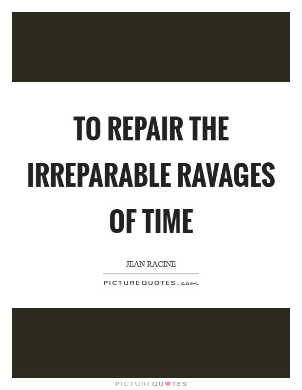 To repair the irreparable ravages of time Picture Quotes - repair quote
