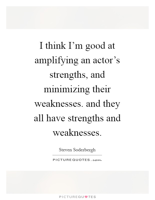 I think I\u0027m good at amplifying an actor\u0027s strengths, and