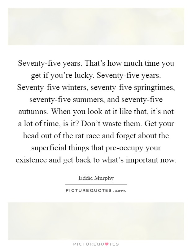 Seventy-five years That\u0027s how much time you get if you\u0027re - in five years time