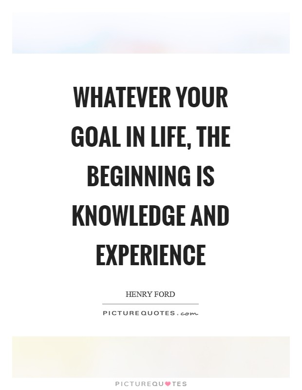 Whatever your goal in life, the beginning is knowledge and
