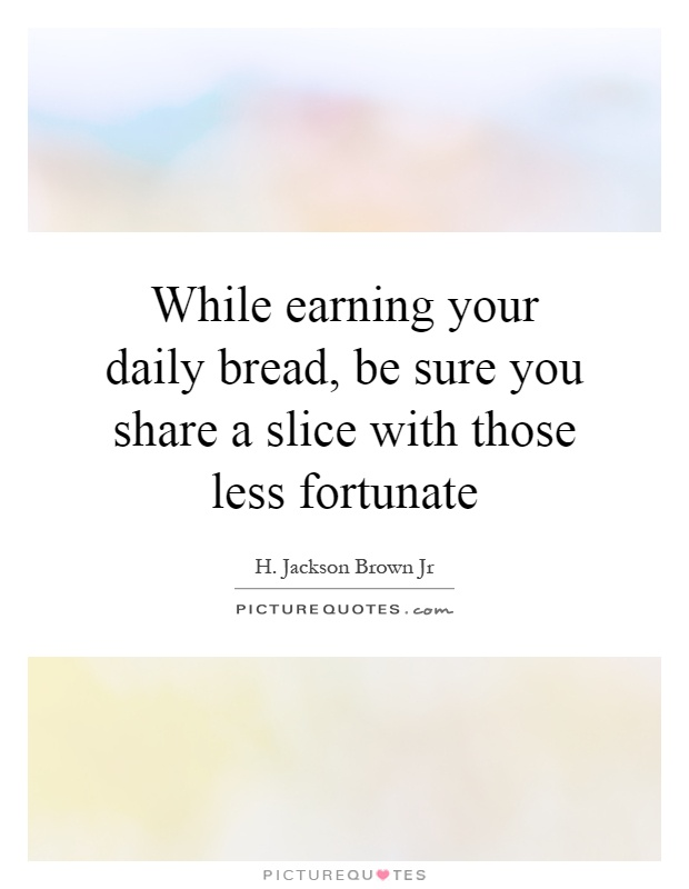 While earning your daily bread, be sure you share a slice with