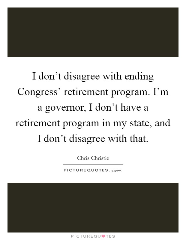 I don\u0027t disagree with ending Congress\u0027 retirement program I\u0027m a - retirement program