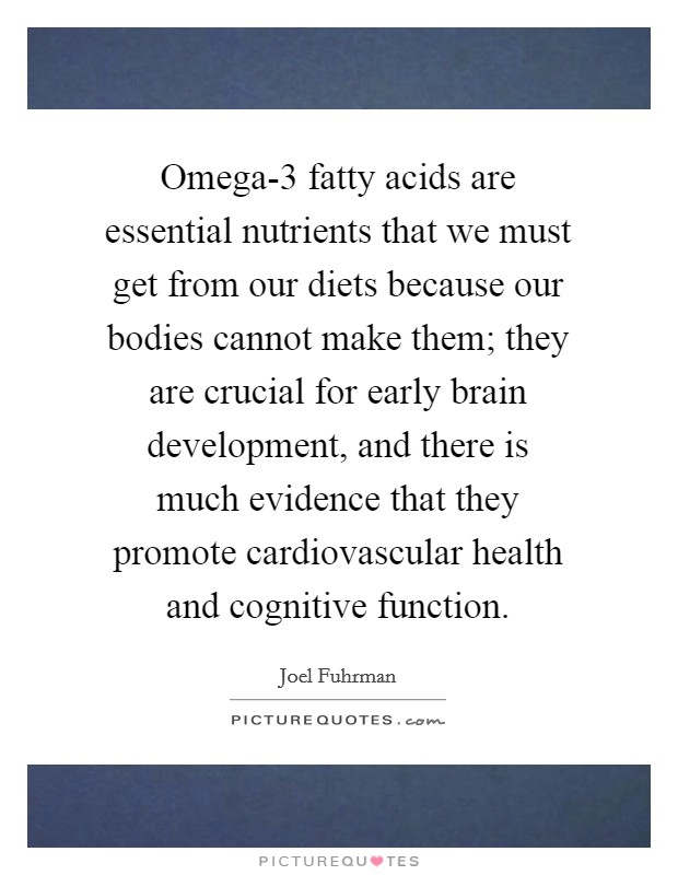 Omega-3 fatty acids are essential nutrients that we must get