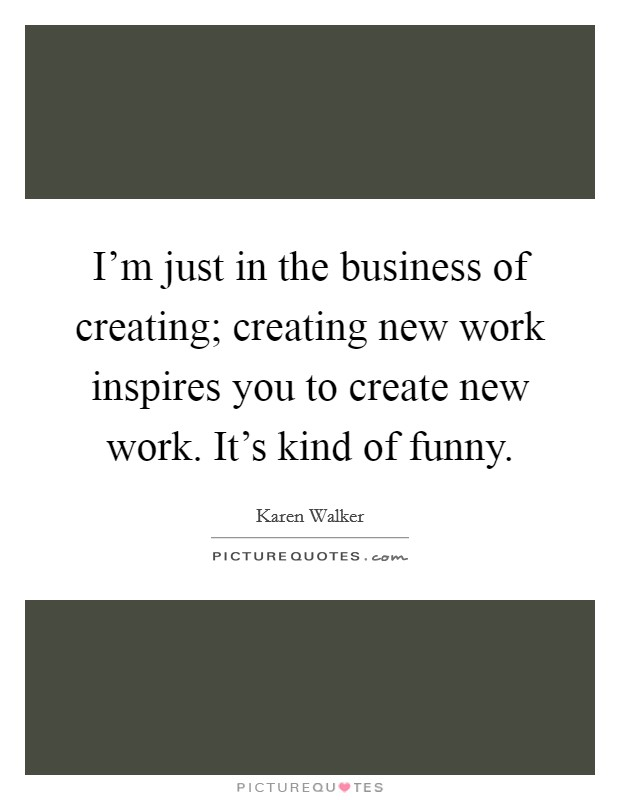 I\u0027m just in the business of creating; creating new work inspires