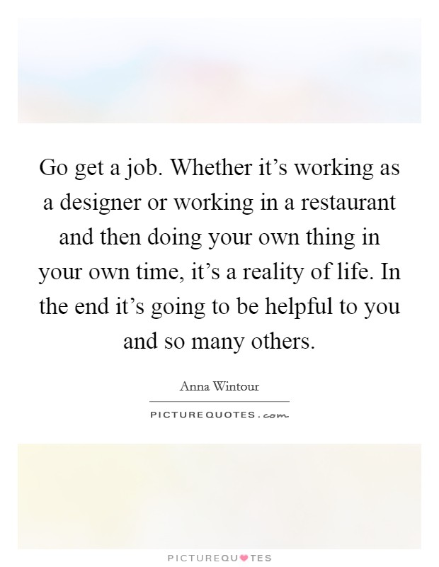 Go get a job Whether it\u0027s working as a designer or working in a