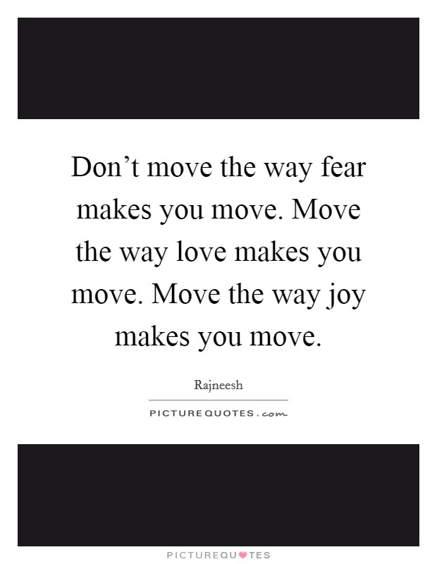 Don39t Move The Way Fear Makes You Move Move The Way Love