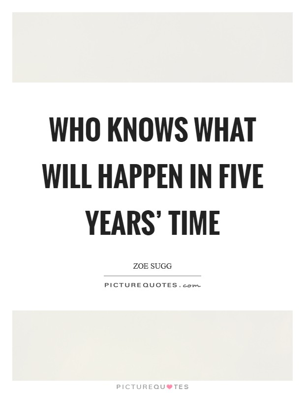 Five Years Quotes Five Years Sayings Five Years Picture Quotes - in five years time