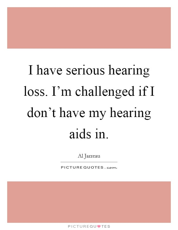 I have serious hearing loss I\u0027m challenged if I don\u0027t have my