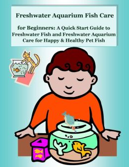 Freshwater Aquarium Fish Care for Beginners: A Quick Start Guide to