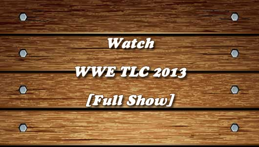watch wwe tlc 2013 full show