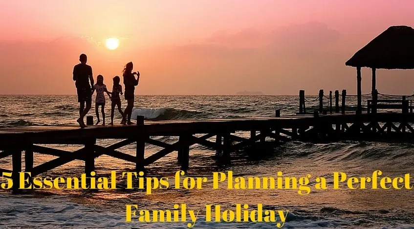 5 Essential Tips for Planning a Perfect Family Holiday