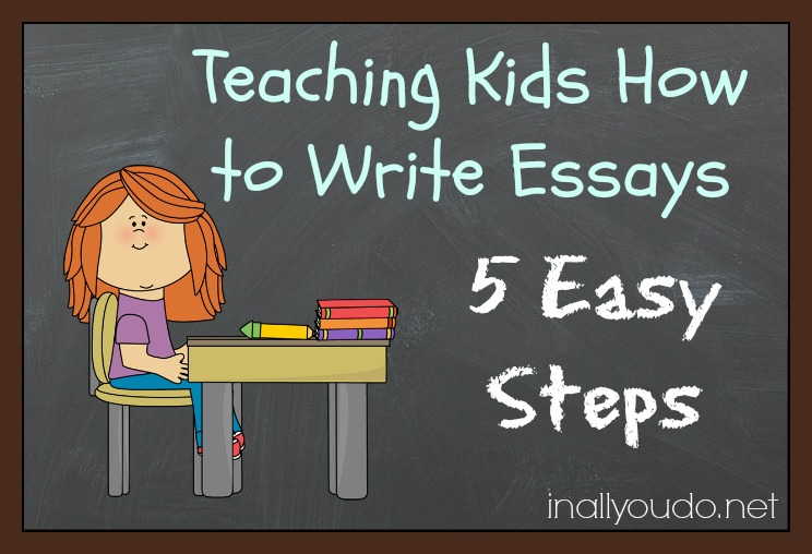 Teaching Kids How to Write Essays 5 Easy Steps - In All You Do