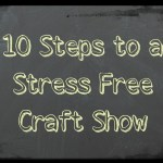 10 Steps to a Stress Free Craft Show