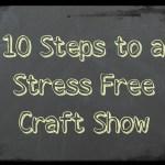 10 Steps to a Stress Free Craft Show