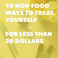 10 Non-Food Ways to Treat Yourself - For Less Than 20 Dollars