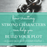 Guest Post: How Creating Strong Characters Can Help You Build Your Plot by Kristen Kieffer of She's Novel
