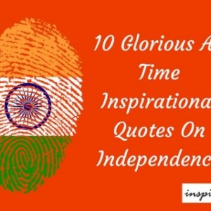 10 Glorious All Time Inspirational Independence Day Quotes