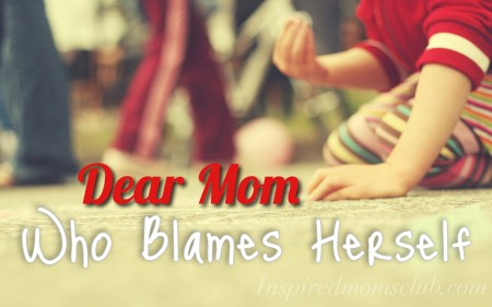 Dear Mom Who Blames Herself…