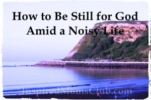 How to Be Still for God Amid a Noisy Life
