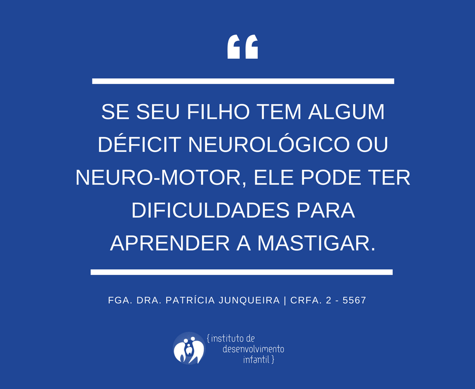 Se seu filho tem algum déficit neurológico ou neuro-motor ele pode ter dificuldades para aprender a mastigar
