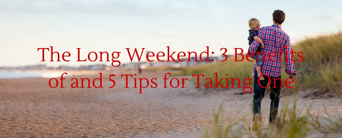 The Long Weekend: 3 Benefits of and 5 Tips for Taking One