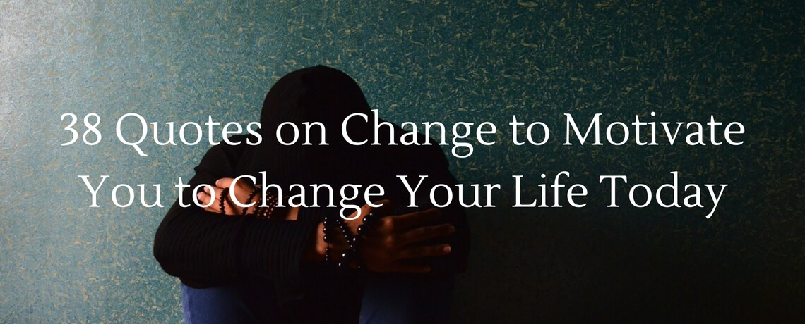 38 Quotes on Change to Motivate You to Change Your Life Today