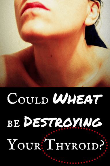 Could Wheat be Destroying Your Thyroid-