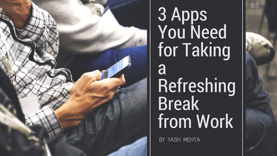 Apps to use in your break time to feel refreshed