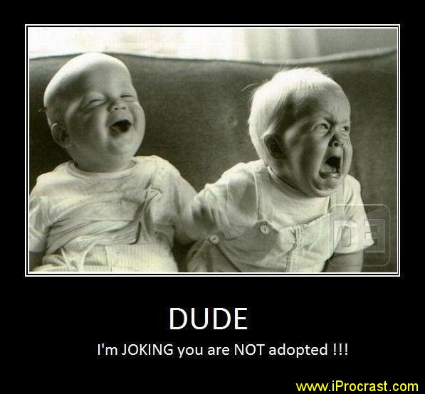 Im joking your not adopted
