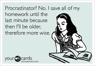 No, I save all my homework to the last minute - your ecards - procrastinator