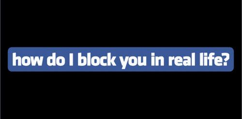 How do I block you in real life? - Funny Facebook Logo