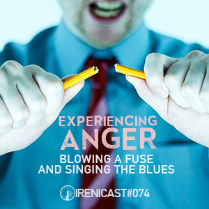 Experiencing Anger – Blowing a Fuse and Singing the Blues – 074