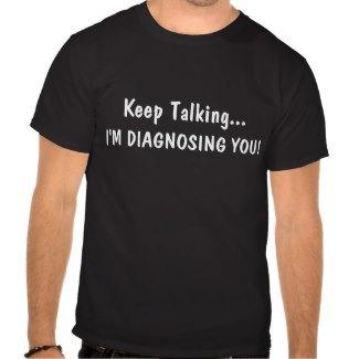 Keep Talking I'm Diagnosing You Shirts