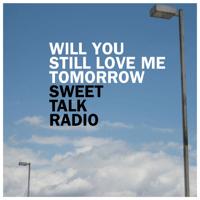 Will You Still Love Me Tomorrow Sweet Talk Radio