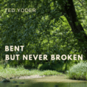 Free Download Ted Yoder Bent but Never Broken Mp3