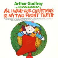 All I Want for Christmas (Is My Two Front Teeth) Arthur Godfrey
