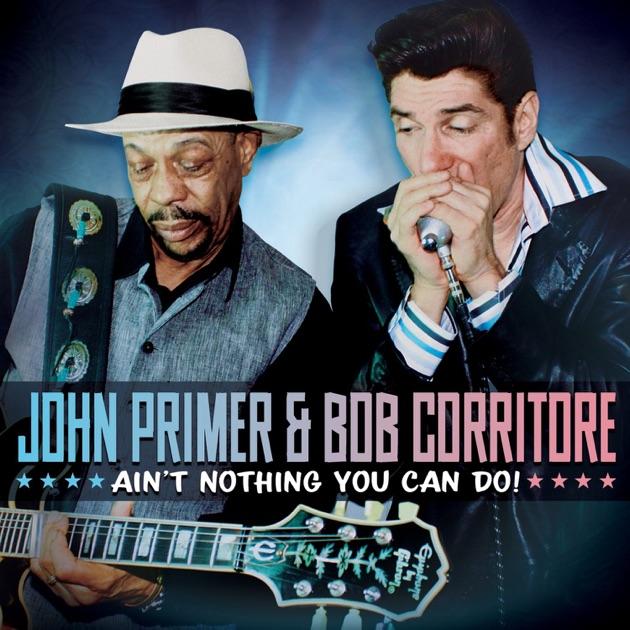 Ain't Nothing You Can Do! by John Primer & Bob Corritore
